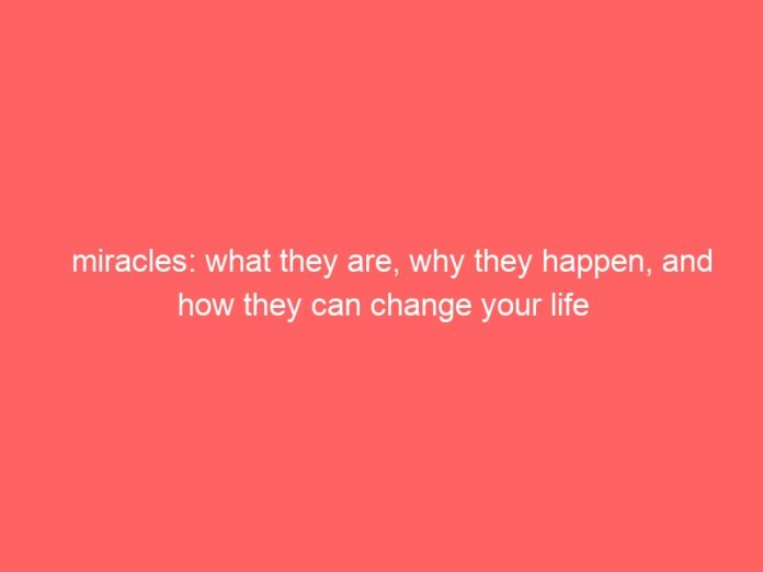 miracles what they are why they happen and how they can change your life 627