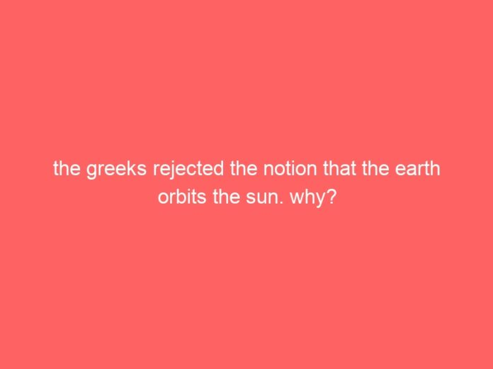 the greeks rejected the notion that the earth orbits the sun why 651