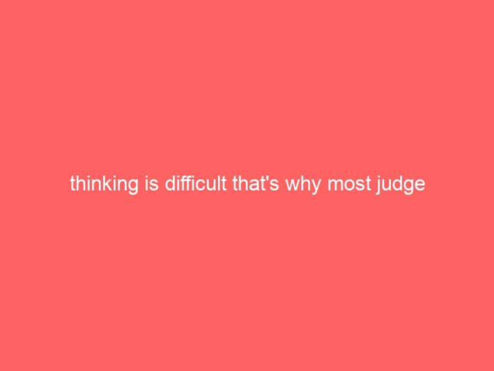 thinking is difficult thats why most judge 834