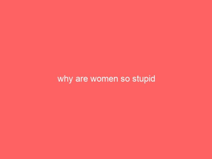 why are women so stupid 778