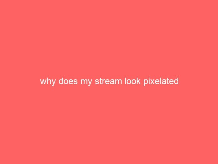 why does my stream look pixelated 635