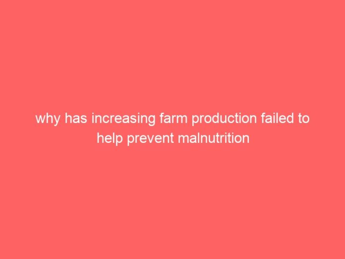 why has increasing farm production failed to help prevent malnutrition 693