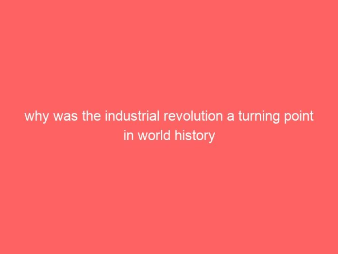 why was the industrial revolution a turning point in world history 696