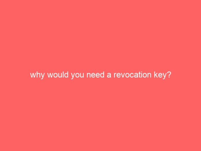 why would you need a revocation key 1140