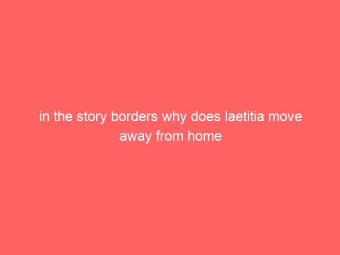 in the story borders why does laetitia move away from home 1146