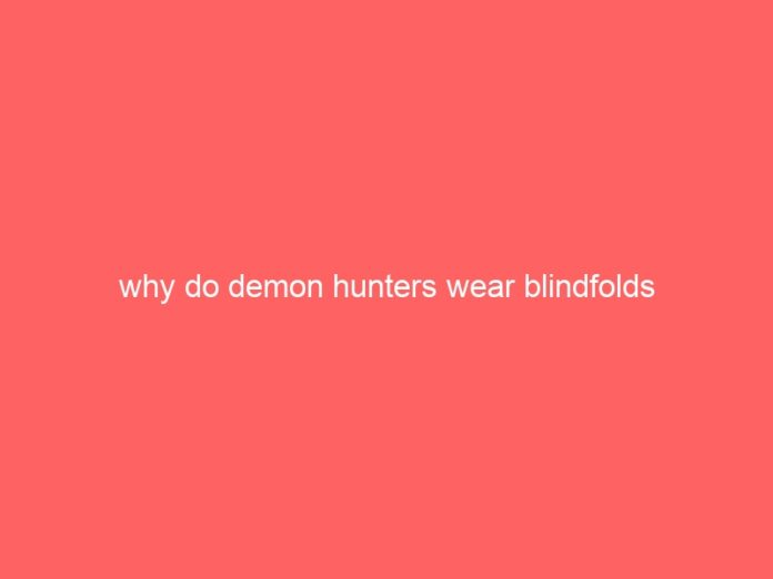 why do demon hunters wear blindfolds 864