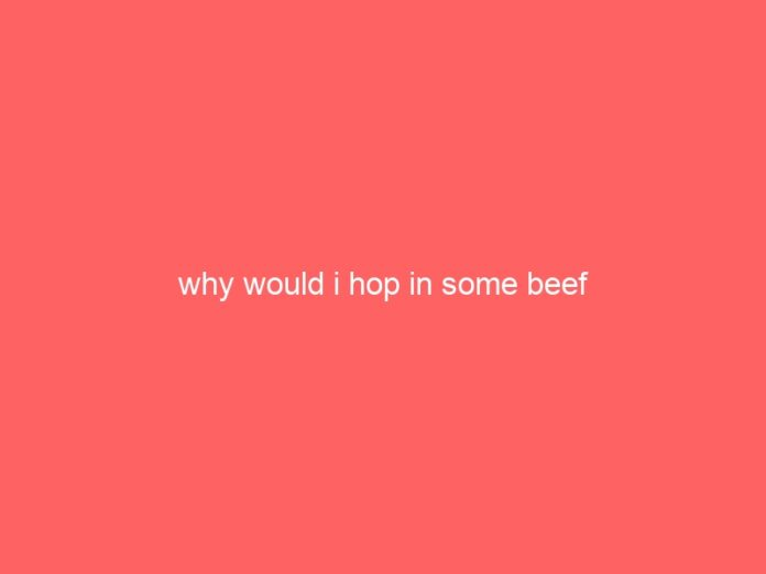 why would i hop in some beef 922