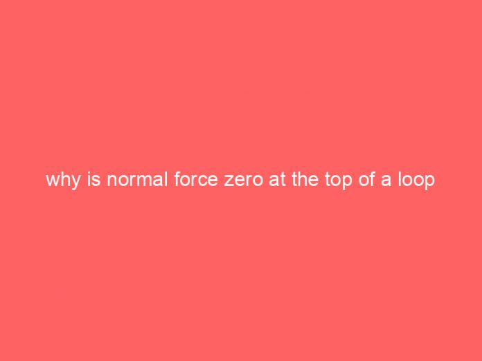 why is normal force zero at the top of a loop 1015