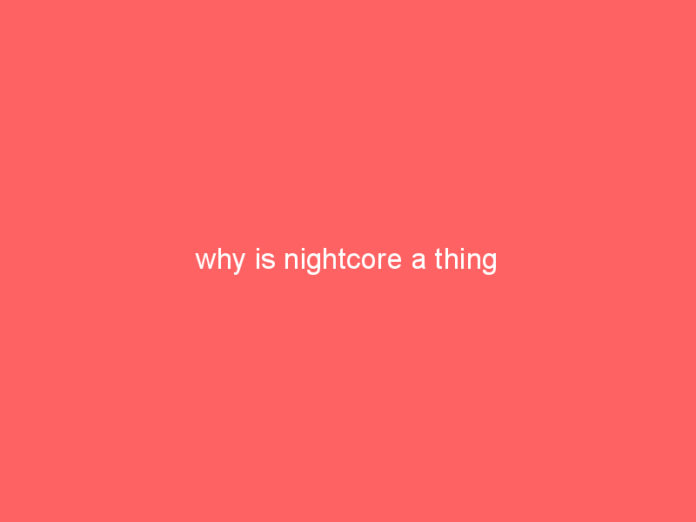 why is nightcore a thing 1090